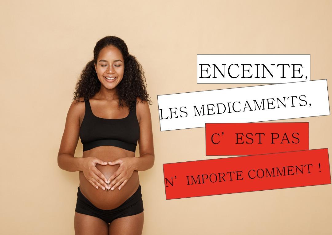 ENCEINTE, LES MEDICAMENTS, C'EST PAS N'IMPORTE COMMENT  !